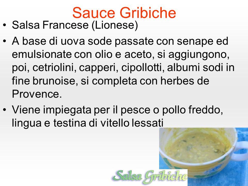 Sauce Gribiche Salsa Francese (Lionese) A base di uova sode passate con senape ed emulsionate con olio e aceto, si aggiungono, poi, cetriolini, capperi, cipollotti, albumi sodi in fine brunoise, si completa con herbes de Provence.