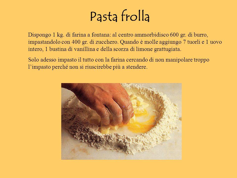 Pasta frolla Dispongo 1 kg. di farina a fontana: al centro ammorbidisco 600 gr. di burro, impastandolo con 400 gr. di zucchero. Quando è molle aggiung