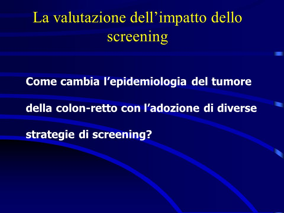 La valutazione dellimpatto dello screening Come cambia lepidemiologia del tumore della colon-retto con ladozione di diverse strategie di screening?