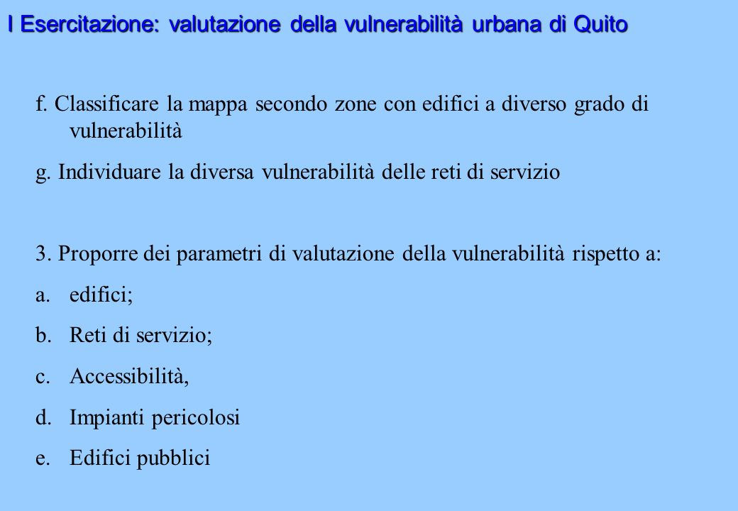 I Esercitazione: valutazione della vulnerabilità urbana di Quito f. Classificare la mappa secondo zone con edifici a diverso grado di vulnerabilità g.