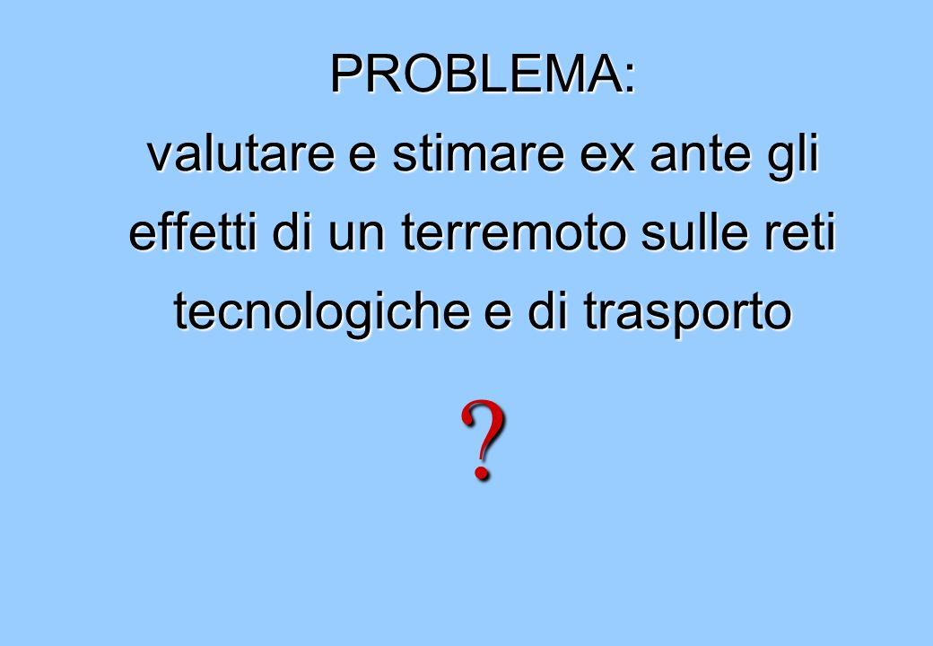 PROBLEMA: valutare e stimare ex ante gli effetti di un terremoto sulle reti tecnologiche e di trasporto ?