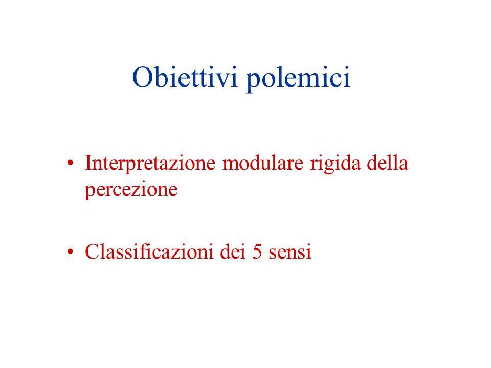 Obiettivi polemici Interpretazione modulare rigida della percezione Classificazioni dei 5 sensi
