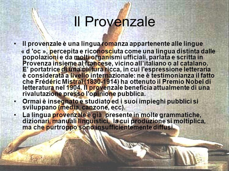 Il Provenzale Il provenzale è una lingua romanza appartenente alle lingue « d oc », percepita e riconosciuta come una lingua distinta dalle popolazioni e da molti organismi ufficiali, parlata e scritta in Provenza insieme al francese, vicino allitaliano o al catalano.