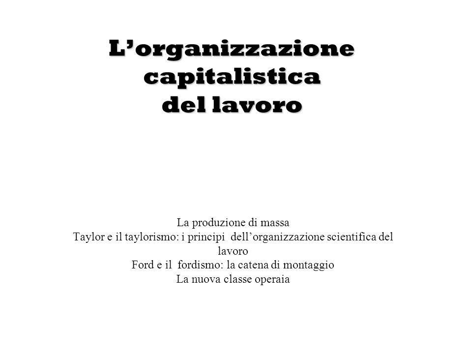 Lorganizzazione capitalistica del lavoro La produzione di massa Taylor e il taylorismo: i principi dellorganizzazione scientifica del lavoro Ford e il