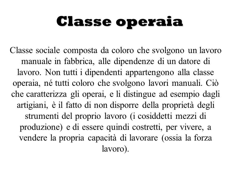 Classe operaia Classe sociale composta da coloro che svolgono un lavoro manuale in fabbrica, alle dipendenze di un datore di lavoro. Non tutti i dipen