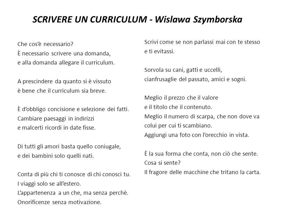 SCRIVERE UN CURRICULUM - Wislawa Szymborska Che cosè necessario? È necessario scrivere una domanda, e alla domanda allegare il curriculum. A prescinde