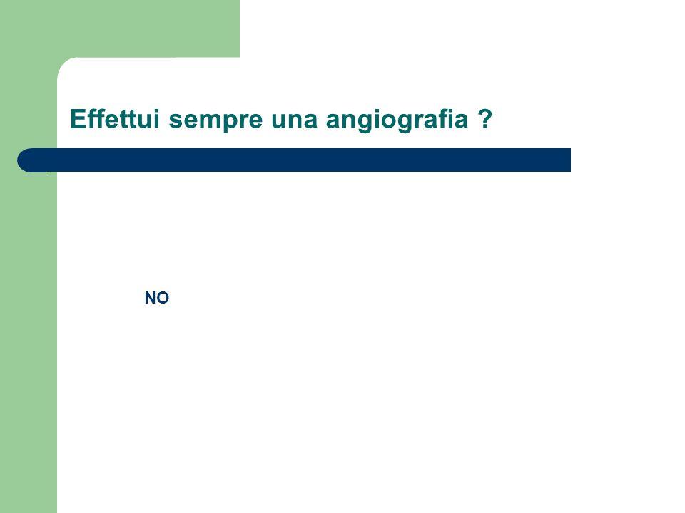 Effettui sempre una angiografia ? NO