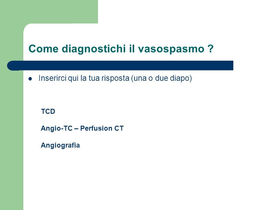 Come diagnostichi il vasospasmo ? Inserirci qui la tua risposta (una o due diapo) TCD Angio-TC – Perfusion CT Angiografia