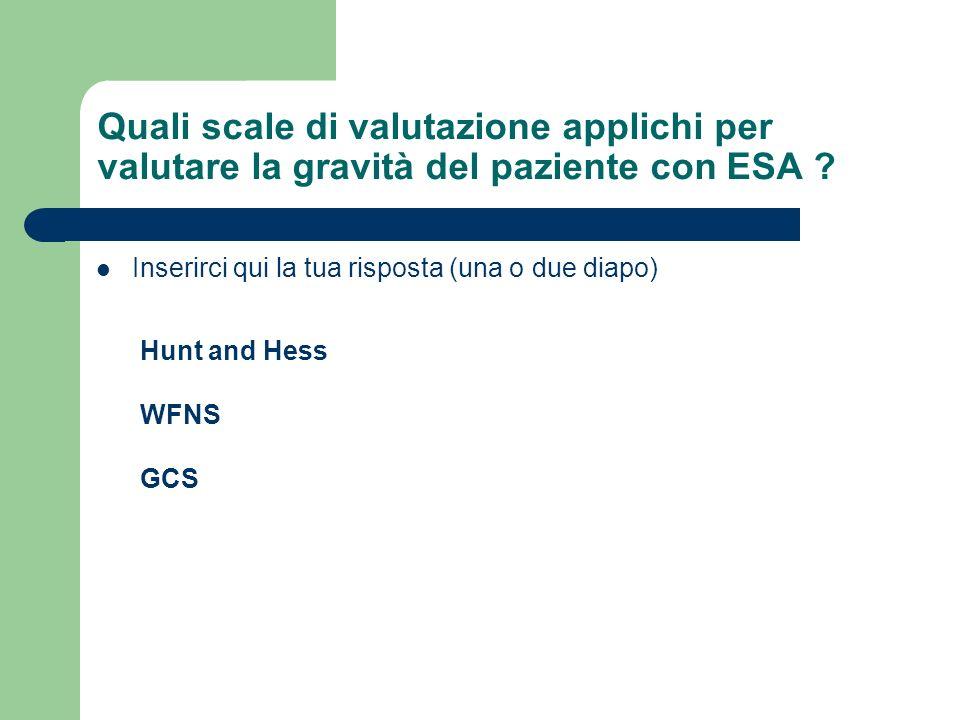 Quali scale di valutazione applichi per valutare la gravità del paziente con ESA ? Inserirci qui la tua risposta (una o due diapo) Hunt and Hess WFNS