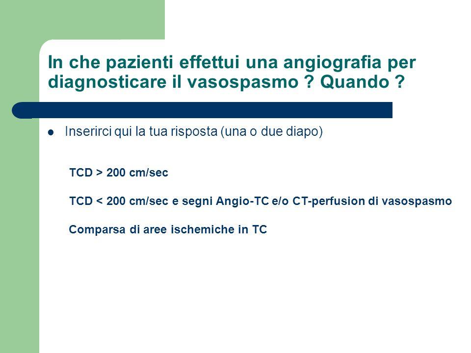 In che pazienti effettui una angiografia per diagnosticare il vasospasmo ? Quando ? Inserirci qui la tua risposta (una o due diapo) TCD > 200 cm/sec T