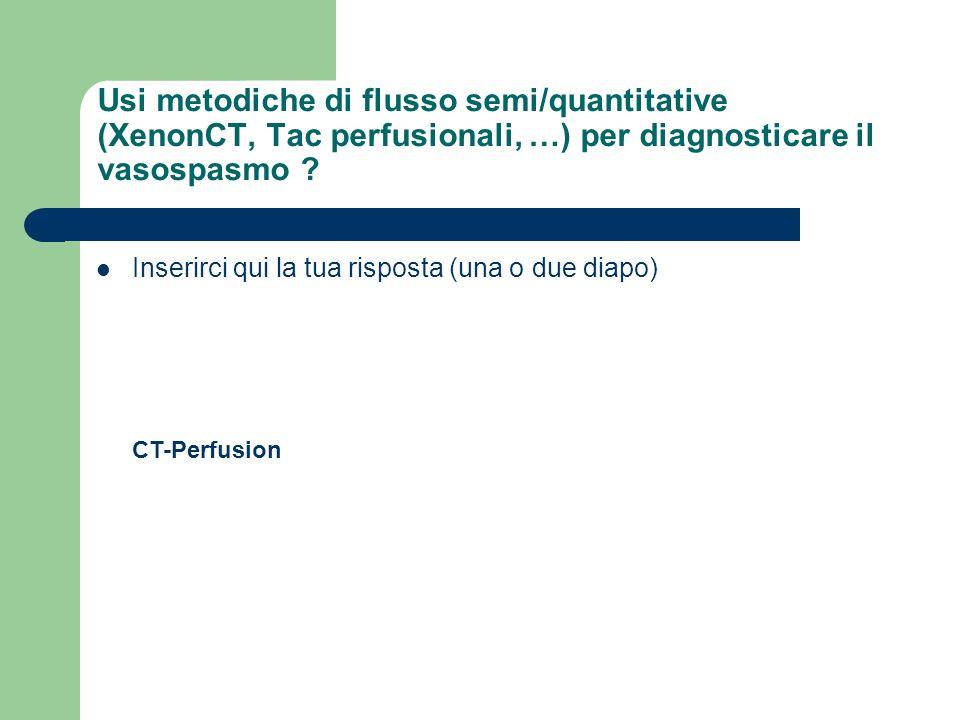 Usi metodiche di flusso semi/quantitative (XenonCT, Tac perfusionali, …) per diagnosticare il vasospasmo ? Inserirci qui la tua risposta (una o due di