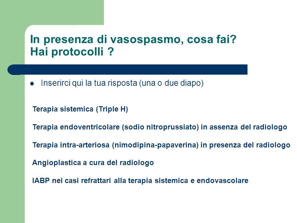In presenza di vasospasmo, cosa fai? Hai protocolli ? Inserirci qui la tua risposta (una o due diapo) Terapia sistemica (Triple H) Terapia endoventric
