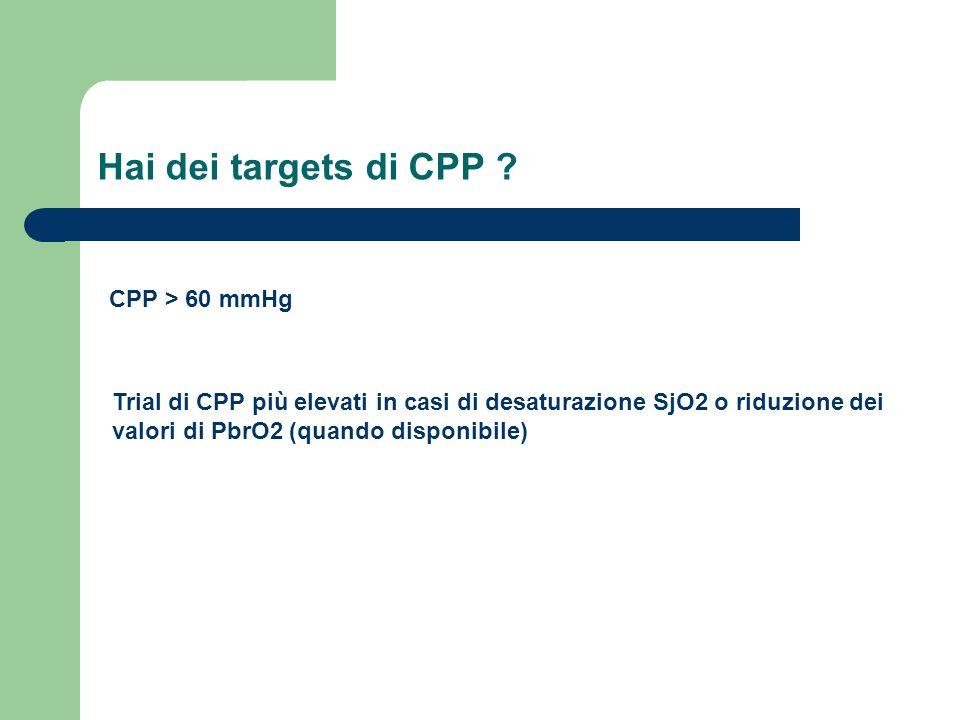 Hai dei targets di CPP ? CPP > 60 mmHg Trial di CPP più elevati in casi di desaturazione SjO2 o riduzione dei valori di PbrO2 (quando disponibile)