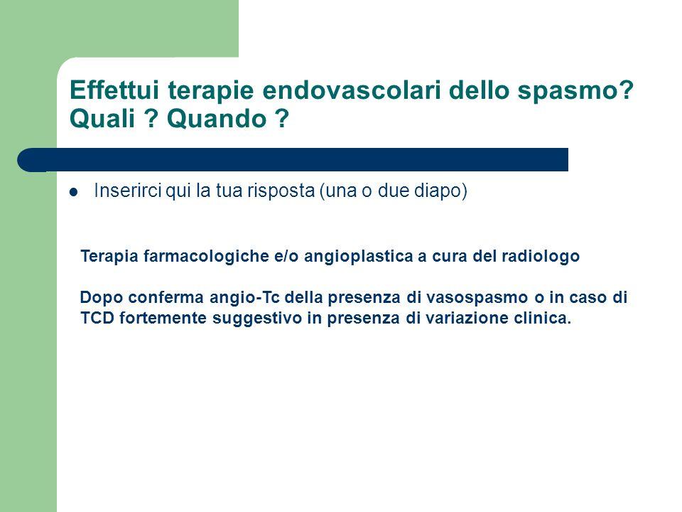 Effettui terapie endovascolari dello spasmo? Quali ? Quando ? Inserirci qui la tua risposta (una o due diapo) Terapia farmacologiche e/o angioplastica
