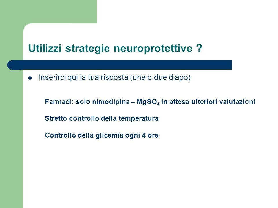 Utilizzi strategie neuroprotettive ? Inserirci qui la tua risposta (una o due diapo) Farmaci: solo nimodipina – MgSO 4 in attesa ulteriori valutazioni