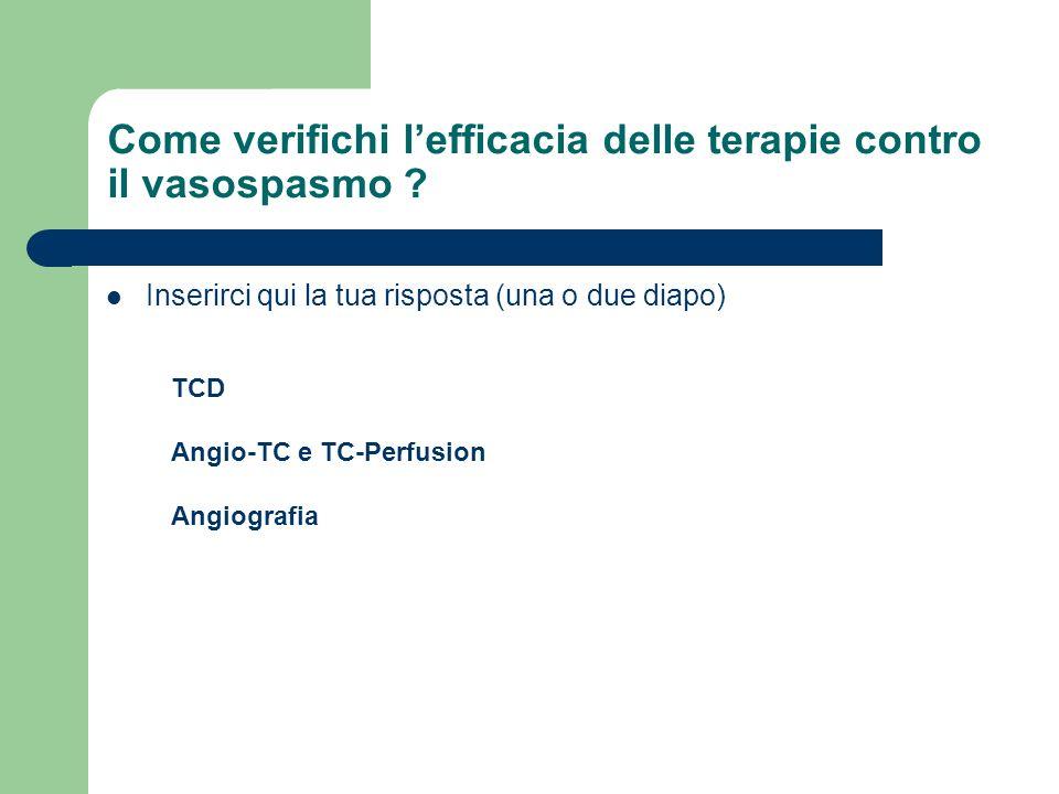 Come verifichi lefficacia delle terapie contro il vasospasmo ? Inserirci qui la tua risposta (una o due diapo) TCD Angio-TC e TC-Perfusion Angiografia