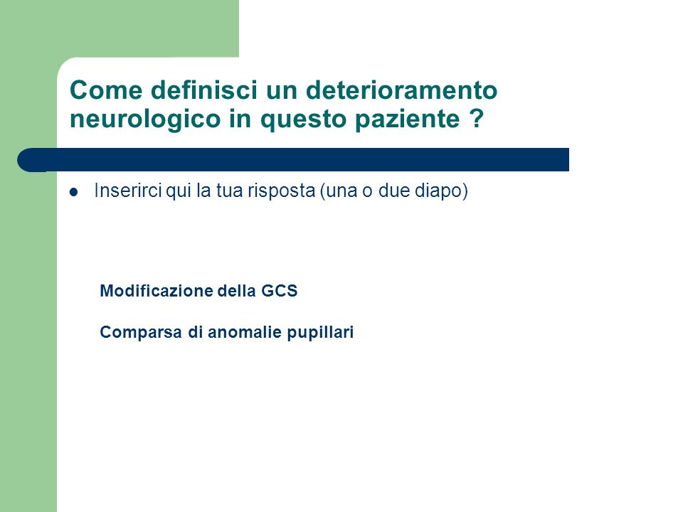 Come definisci un deterioramento neurologico in questo paziente ? Inserirci qui la tua risposta (una o due diapo) Modificazione della GCS Comparsa di