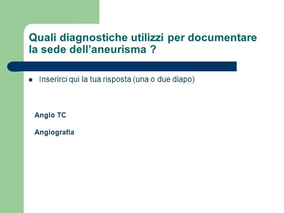 Quali diagnostiche utilizzi per documentare la sede dellaneurisma ? Inserirci qui la tua risposta (una o due diapo) Angio TC Angiografia