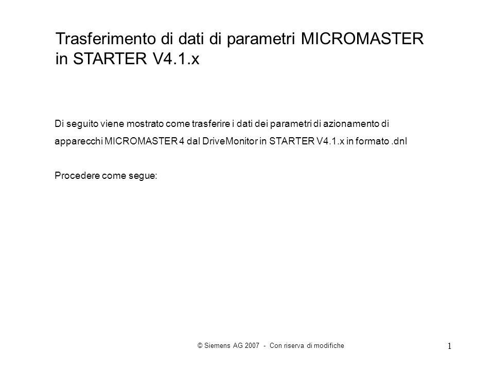 1 Di seguito viene mostrato come trasferire i dati dei parametri di azionamento di apparecchi MICROMASTER 4 dal DriveMonitor in STARTER V4.1.x in formato.dnl Procedere come segue: Trasferimento di dati di parametri MICROMASTER in STARTER V4.1.x © Siemens AG 2007 - Con riserva di modifiche