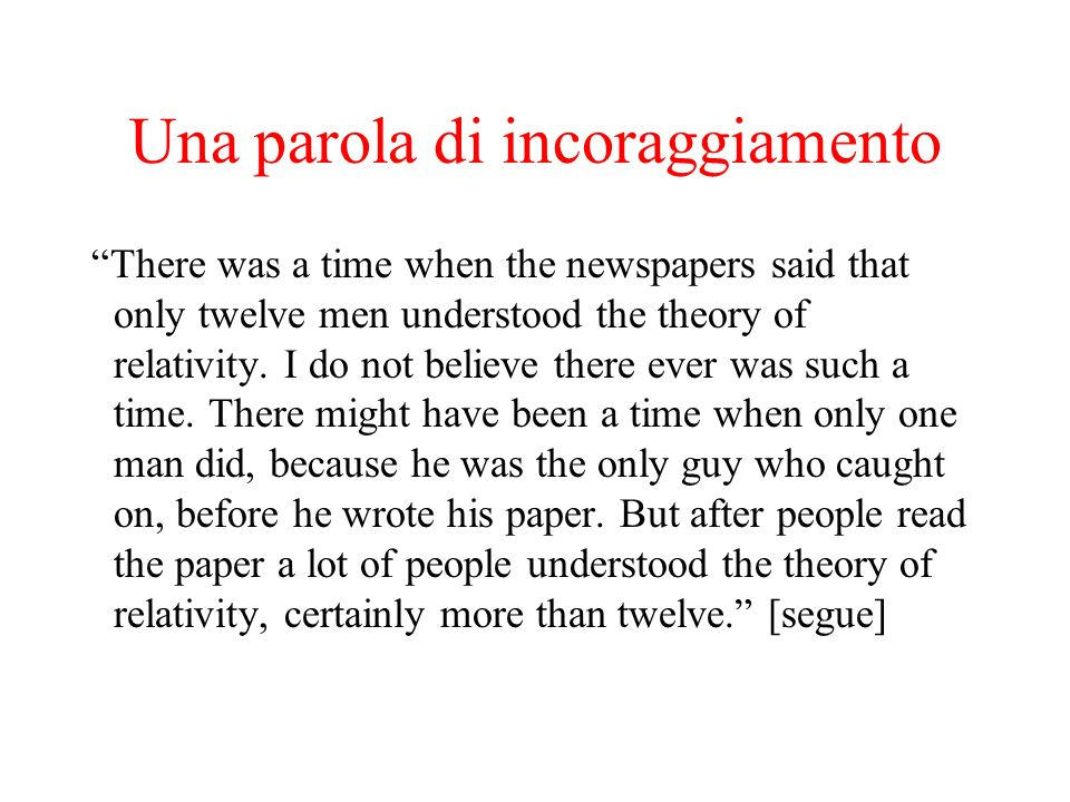 Una parola di incoraggiamento There was a time when the newspapers said that only twelve men understood the theory of relativity.