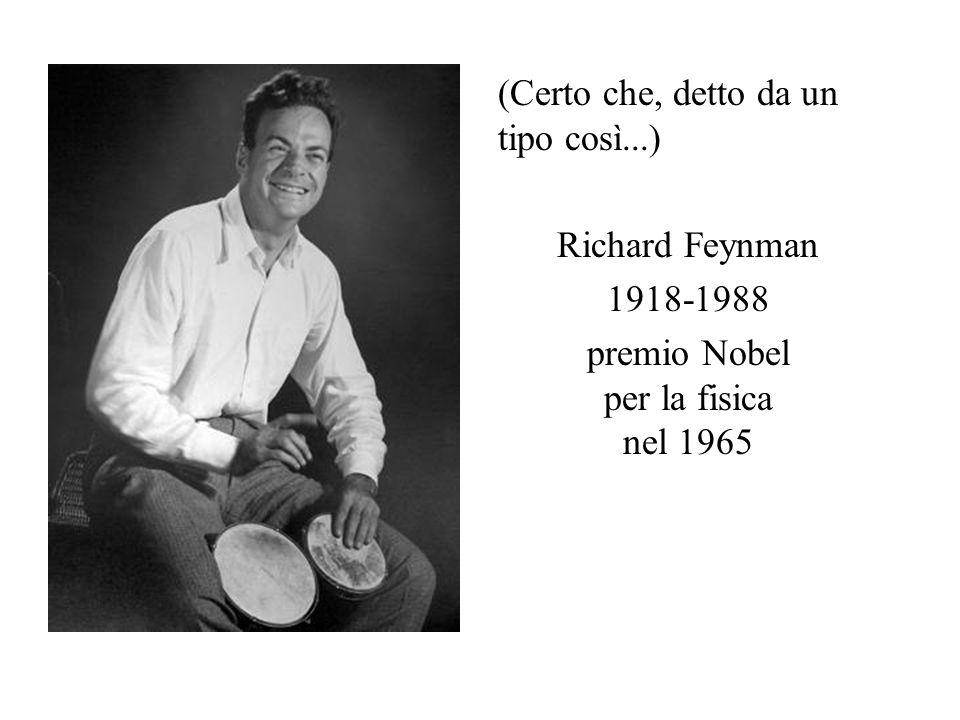 (Certo che, detto da un tipo così...) Richard Feynman 1918-1988 premio Nobel per la fisica nel 1965