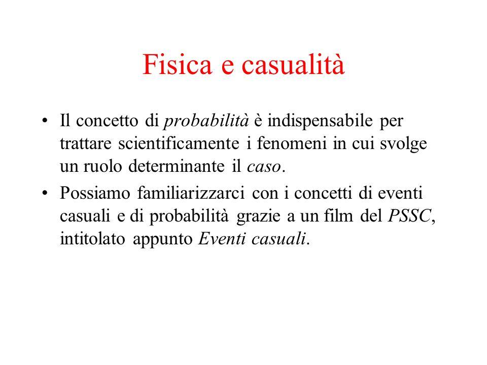 Fisica e casualità Il concetto di probabilità è indispensabile per trattare scientificamente i fenomeni in cui svolge un ruolo determinante il caso. P