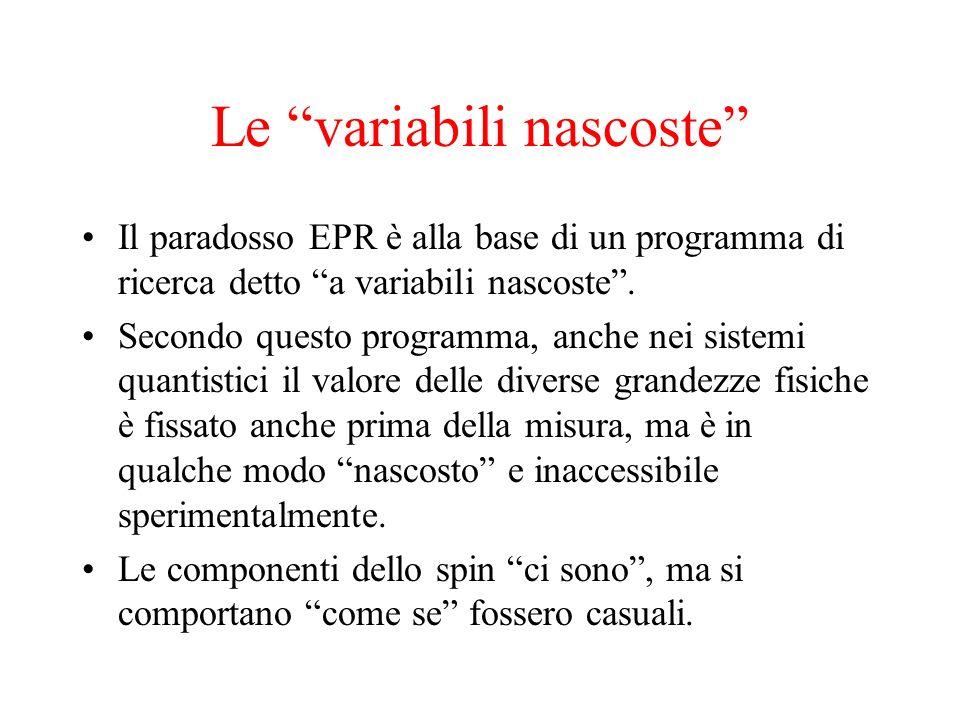 Le variabili nascoste Il paradosso EPR è alla base di un programma di ricerca detto a variabili nascoste. Secondo questo programma, anche nei sistemi