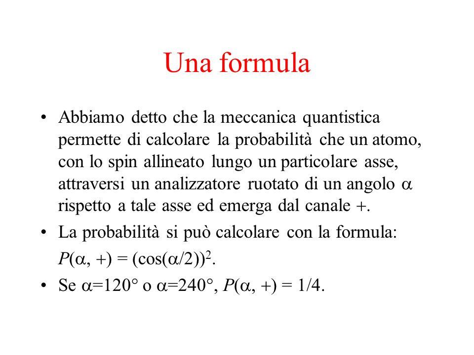 Una formula Abbiamo detto che la meccanica quantistica permette di calcolare la probabilità che un atomo, con lo spin allineato lungo un particolare a