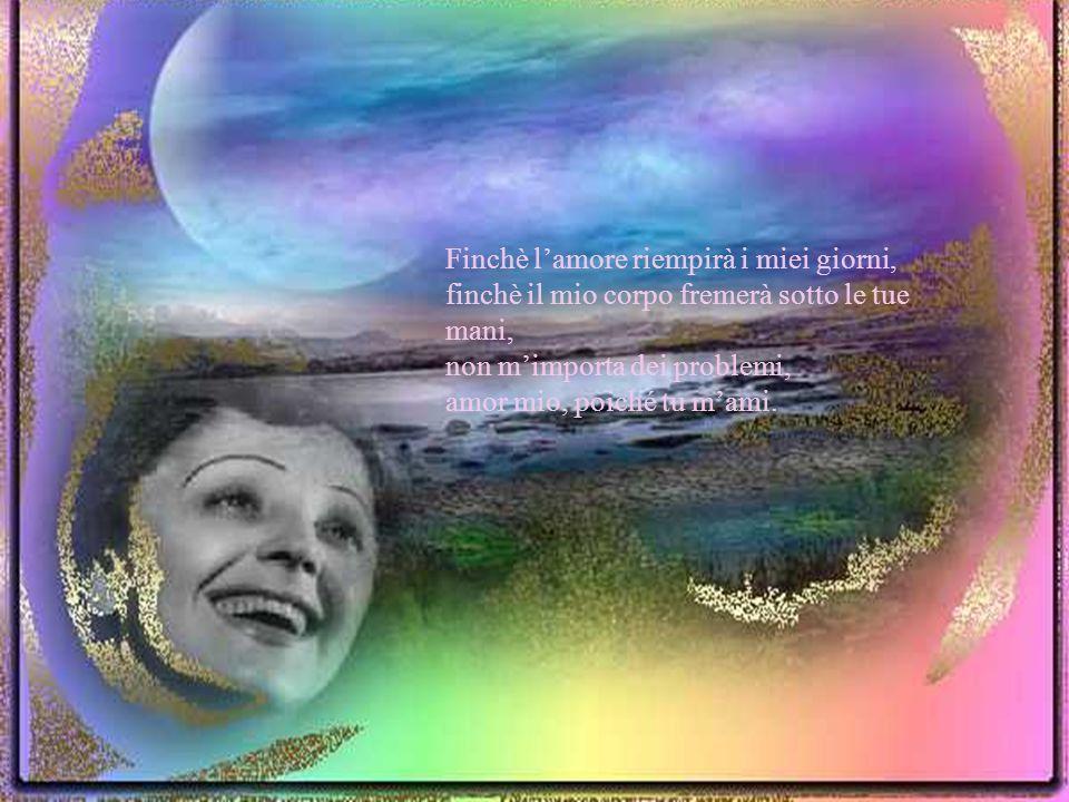 Il cielo su di noi può sprofondare e la terra può franare: non mimporta se tu mi ami, me ne infischio del mondo intero…