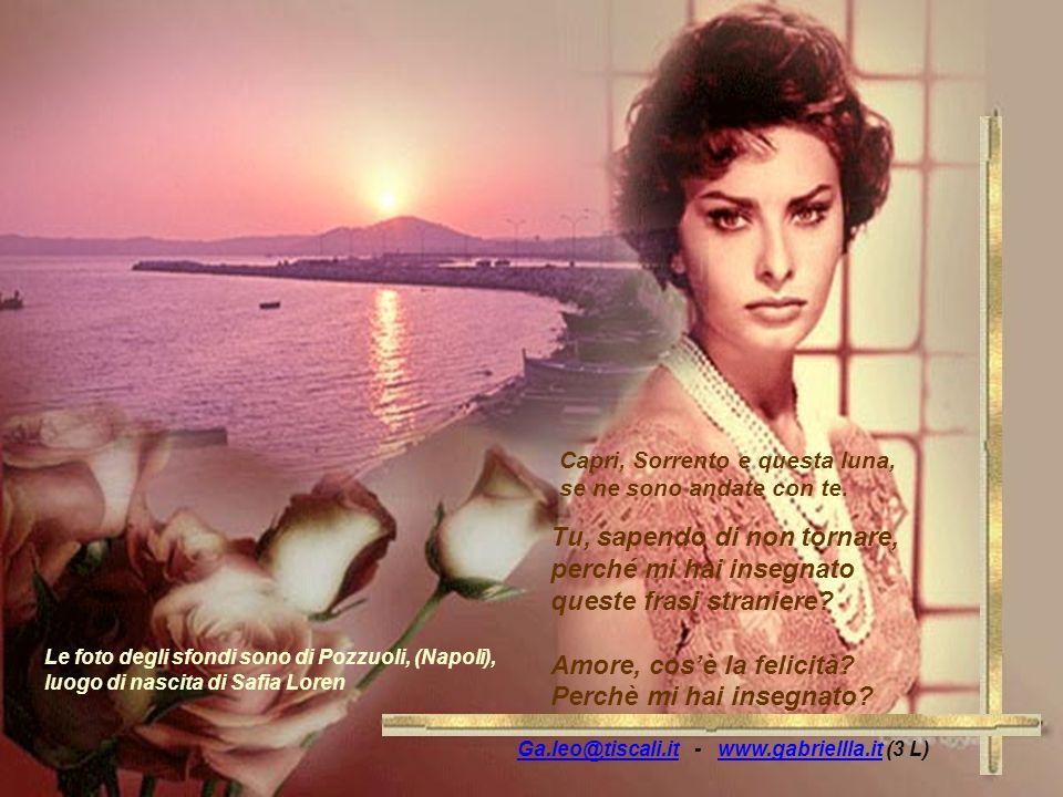 Ga.leo@tiscali.itGa.leo@tiscali.it - www.gabriellla.it (3 L)www.gabriellla.it Le foto degli sfondi sono di Pozzuoli, (Napoli), luogo di nascita di Safia Loren Capri, Sorrento e questa luna, se ne sono andate con te.
