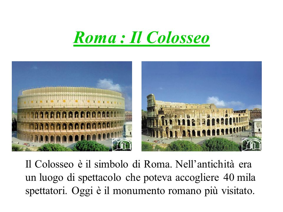 Roma : Il Colosseo Il Colosseo è il simbolo di Roma. Nellantichità era un luogo di spettacolo che poteva accogliere 40 mila spettatori. Oggi è il monu