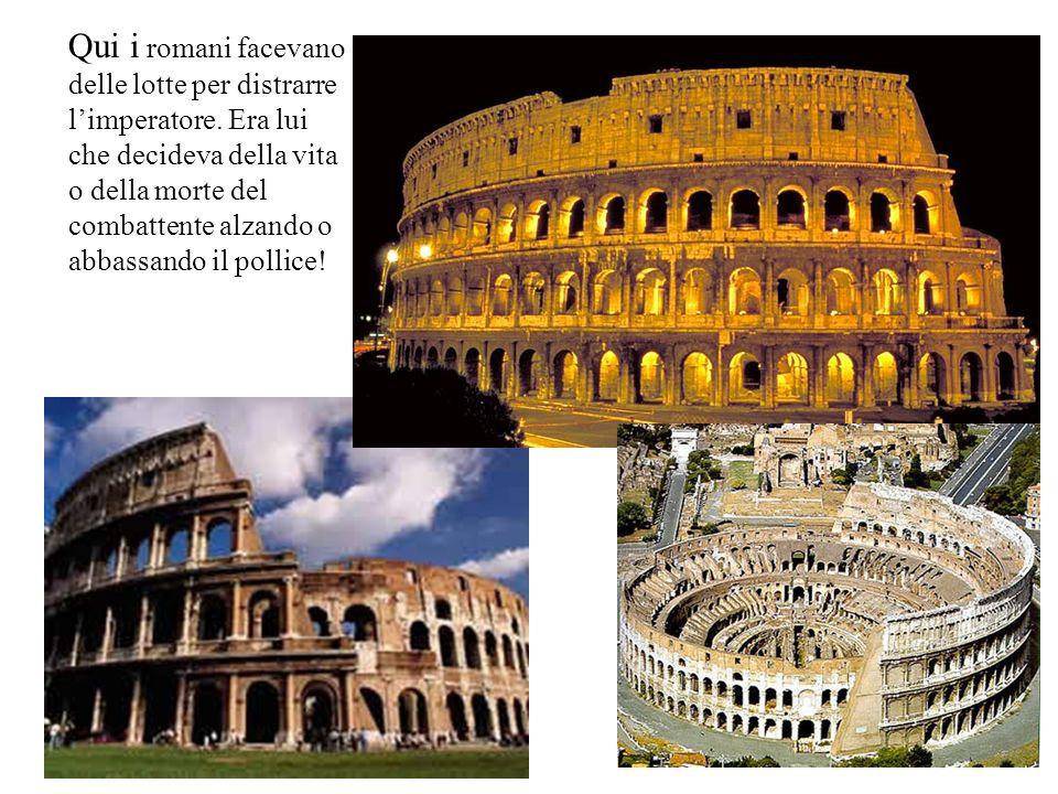 Qui i romani facevano delle lotte per distrarre limperatore. Era lui che decideva della vita o della morte del combattente alzando o abbassando il pol