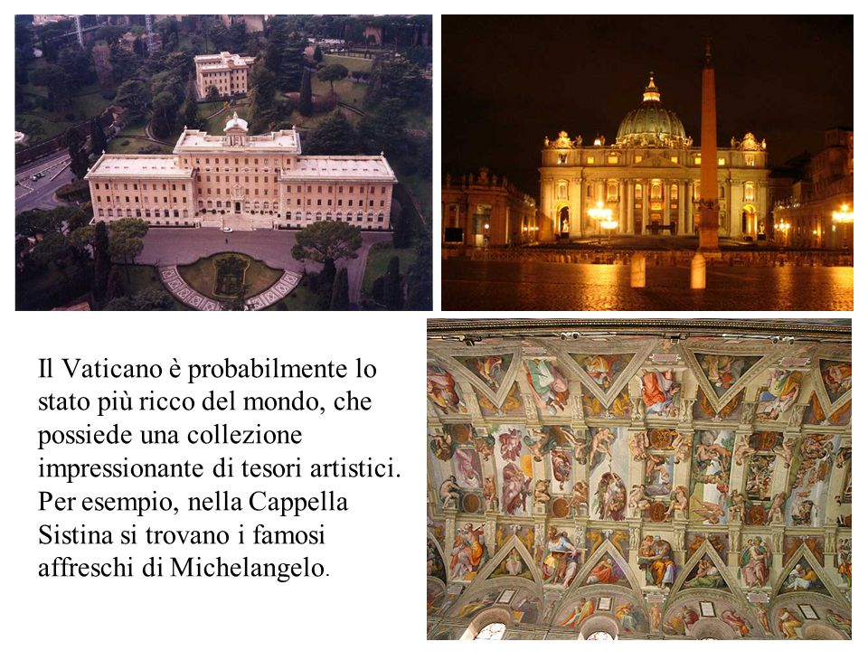 Il Vaticano è probabilmente lo stato più ricco del mondo, che possiede una collezione impressionante di tesori artistici. Per esempio, nella Cappella