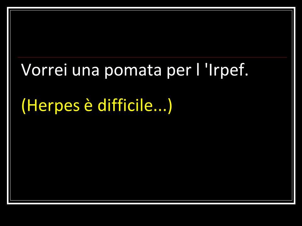 Vorrei una pomata per l 'Irpef. (Herpes è difficile...)