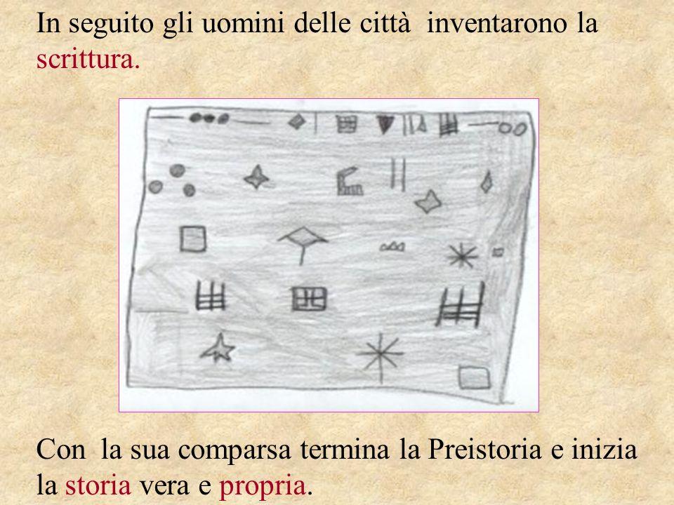 In seguito gli uomini delle città inventarono la scrittura. Con la sua comparsa termina la Preistoria e inizia la storia vera e propria.
