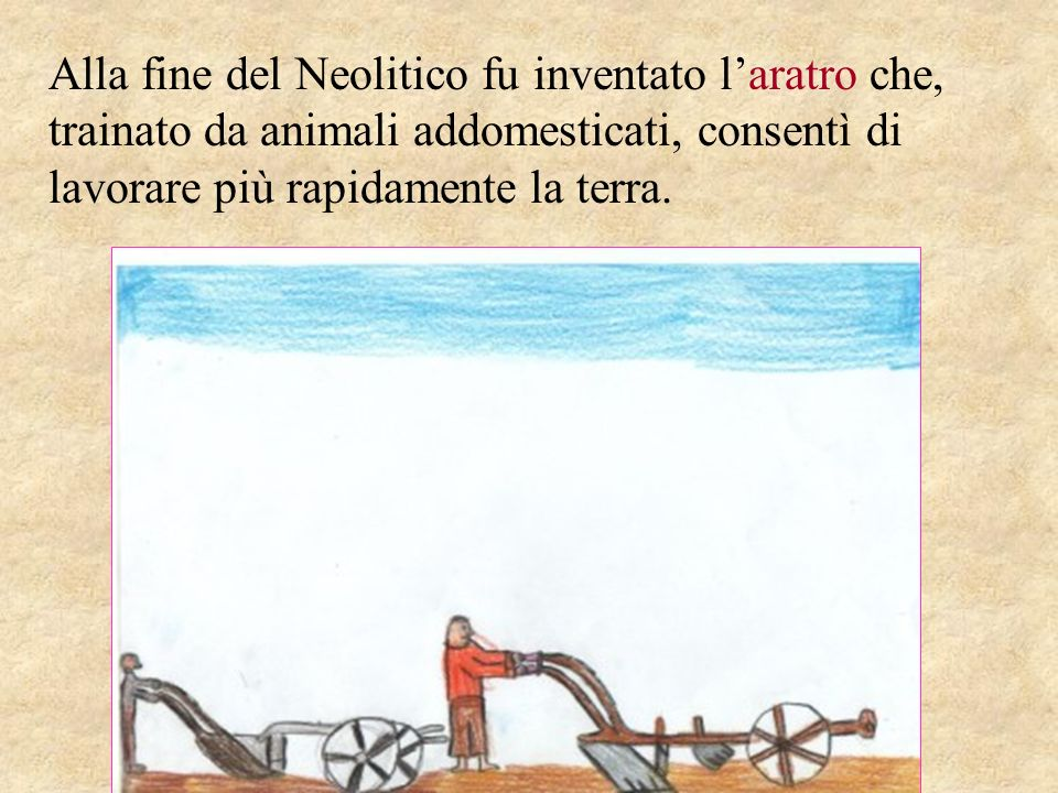 Alla fine del Neolitico fu inventato laratro che, trainato da animali addomesticati, consentì di lavorare più rapidamente la terra.