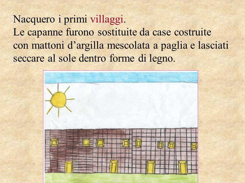 Nacquero i primi villaggi. Le capanne furono sostituite da case costruite con mattoni dargilla mescolata a paglia e lasciati seccare al sole dentro fo