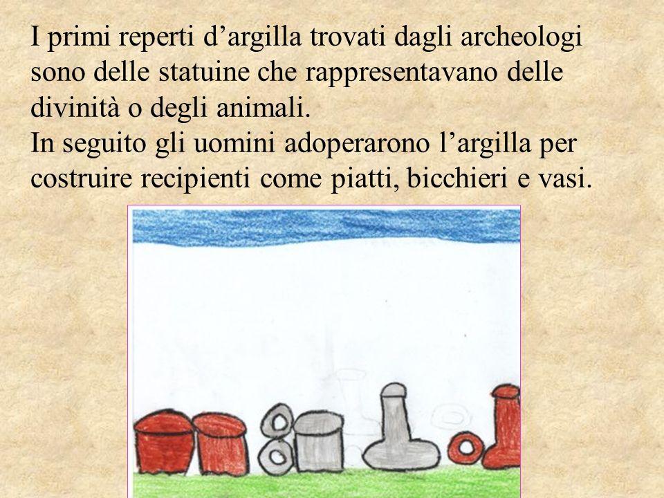 I primi reperti dargilla trovati dagli archeologi sono delle statuine che rappresentavano delle divinità o degli animali. In seguito gli uomini adoper