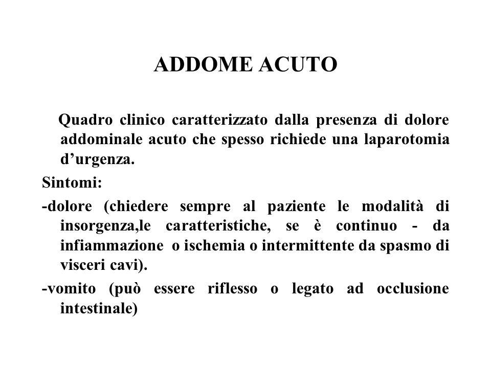 ADDOME ACUTO Quadro clinico caratterizzato dalla presenza di dolore addominale acuto che spesso richiede una laparotomia durgenza. Sintomi: -dolore (c