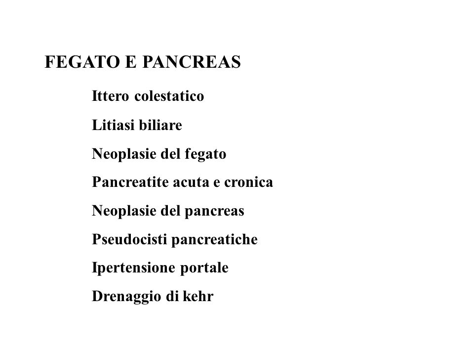 FEGATO E PANCREAS Ittero colestatico Litiasi biliare Neoplasie del fegato Pancreatite acuta e cronica Neoplasie del pancreas Pseudocisti pancreatiche