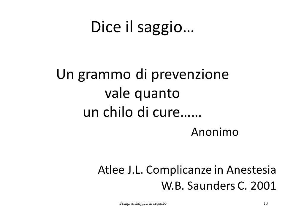 Dice il saggio… Un grammo di prevenzione vale quanto un chilo di cure…… Anonimo Atlee J.L. Complicanze in Anestesia W.B. Saunders C. 2001 Terap. antal