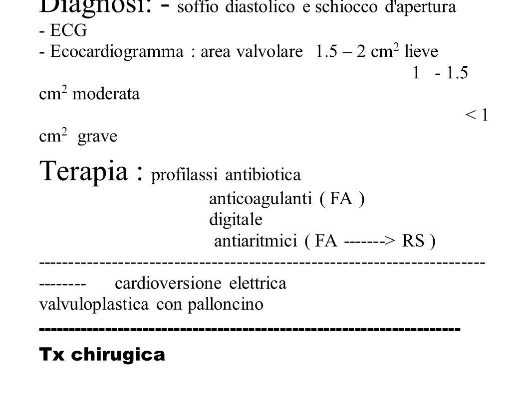 Diagnosi: - soffio diastolico e schiocco d'apertura - ECG - Ecocardiogramma : area valvolare 1.5 – 2 cm 2 lieve 1 - 1.5 cm 2 moderata < 1 cm 2 grave T