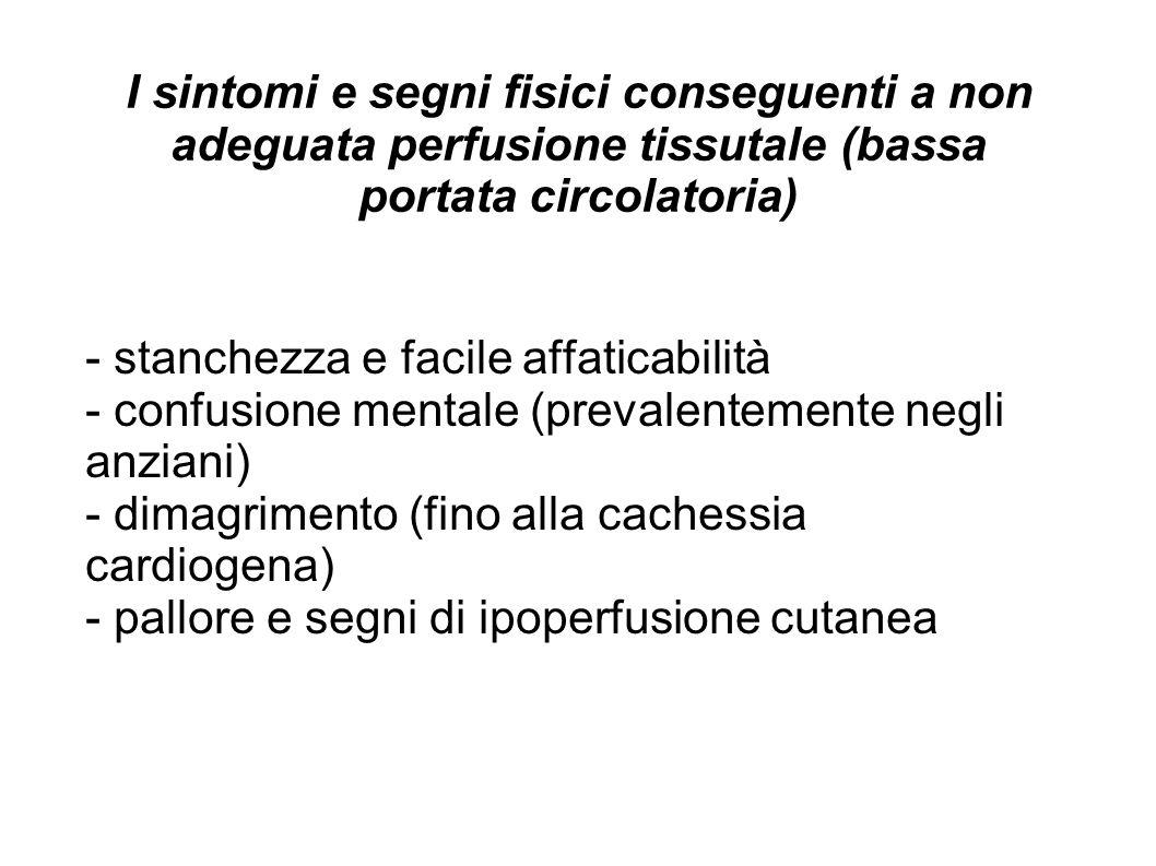 I sintomi e segni fisici conseguenti a non adeguata perfusione tissutale (bassa portata circolatoria) - stanchezza e facile affaticabilità - confusion