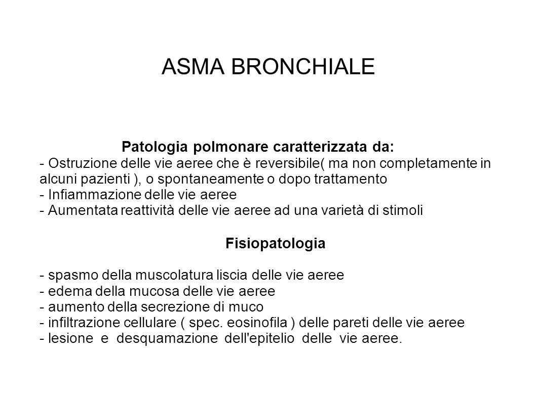 ASMA BRONCHIALE Patologia polmonare caratterizzata da: - Ostruzione delle vie aeree che è reversibile( ma non completamente in alcuni pazienti ), o sp
