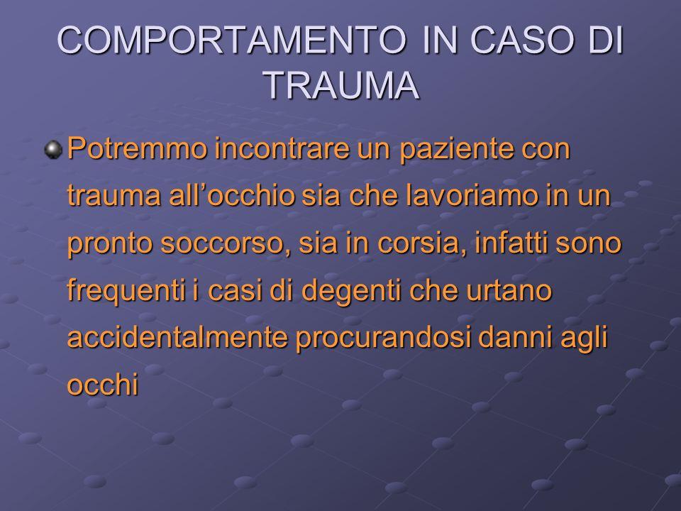 COMPORTAMENTO IN CASO DI TRAUMA Potremmo incontrare un paziente con trauma allocchio sia che lavoriamo in un pronto soccorso, sia in corsia, infatti s