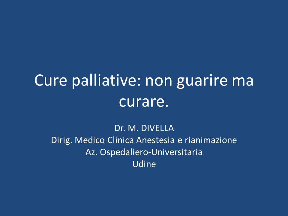 Cure palliative: non guarire ma curare. Dr. M. DIVELLA Dirig. Medico Clinica Anestesia e rianimazione Az. Ospedaliero-Universitaria Udine