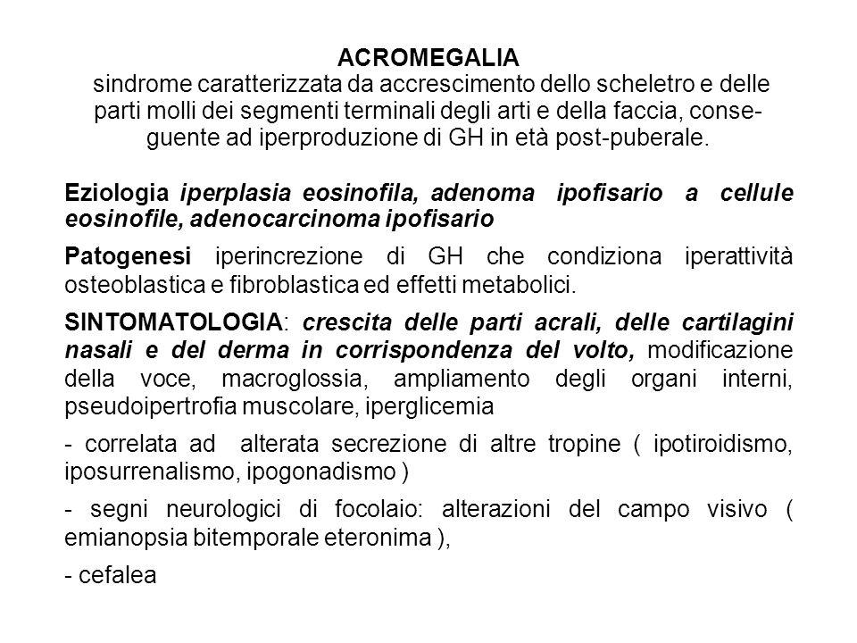 ACROMEGALIA sindrome caratterizzata da accrescimento dello scheletro e delle parti molli dei segmenti terminali degli arti e della faccia, conse guen