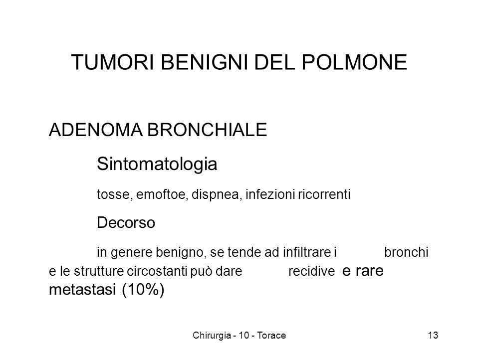 TUMORI BENIGNI DEL POLMONE ADENOMA BRONCHIALE Sintomatologia tosse, emoftoe, dispnea, infezioni ricorrenti Decorso in genere benigno, se tende ad infiltrare i bronchi e le strutture circostanti può dare recidive e rare metastasi (10%) 13Chirurgia - 10 - Torace