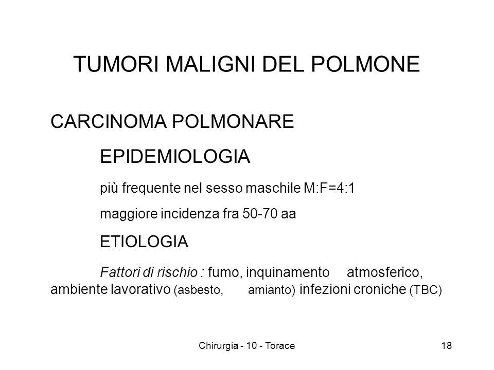 TUMORI MALIGNI DEL POLMONE CARCINOMA POLMONARE EPIDEMIOLOGIA più frequente nel sesso maschile M:F=4:1 maggiore incidenza fra 50-70 aa ETIOLOGIA Fattori di rischio : fumo, inquinamento atmosferico, ambiente lavorativo (asbesto, amianto) infezioni croniche (TBC) 18Chirurgia - 10 - Torace