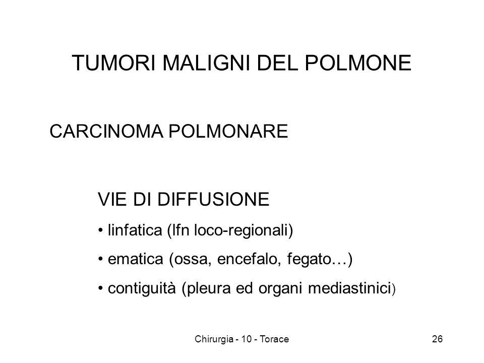 TUMORI MALIGNI DEL POLMONE CARCINOMA POLMONARE VIE DI DIFFUSIONE linfatica (lfn loco-regionali) ematica (ossa, encefalo, fegato…) contiguità (pleura ed organi mediastinici ) 26Chirurgia - 10 - Torace